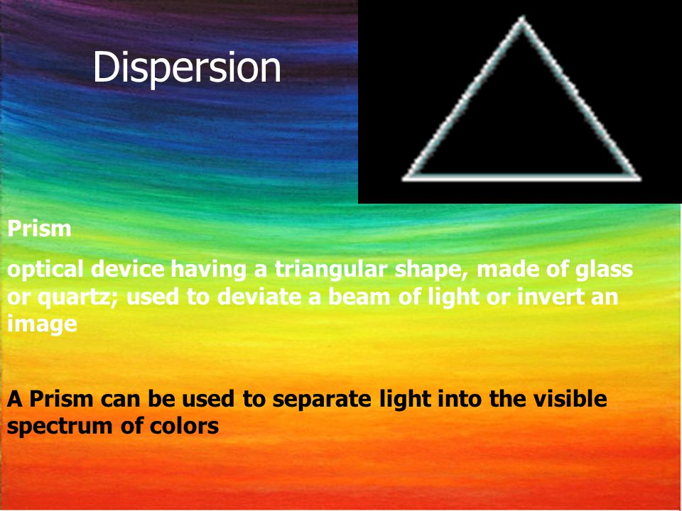 Dispersion Prism. optical device having a triangular shape, made of glass or quartz; used to deviate a beam of light or invert an image.