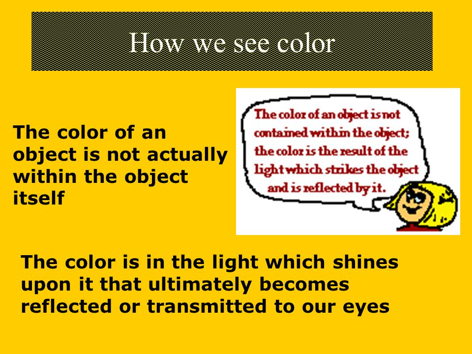 How we see color The color of an object is not actually within the object itself.