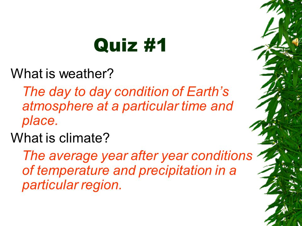 Quiz #1 What is weather The day to day condition of Earth's atmosphere at a particular time and place.
