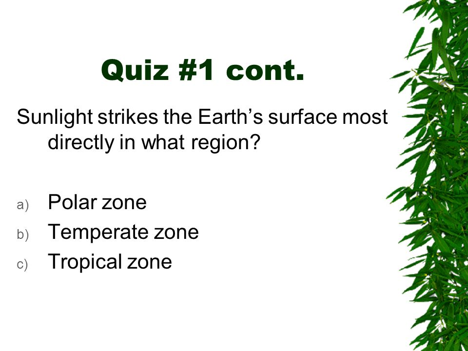 Quiz #1 cont. Sunlight strikes the Earth's surface most directly in what region Polar zone. Temperate zone.