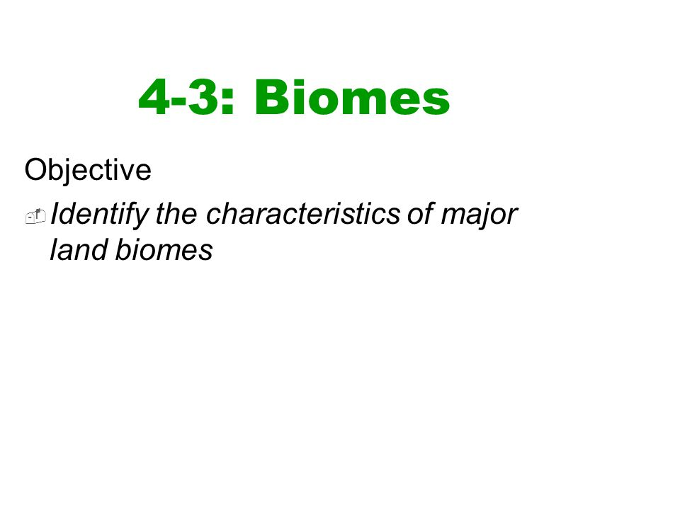 4-3: Biomes Objective Identify the characteristics of major land biomes