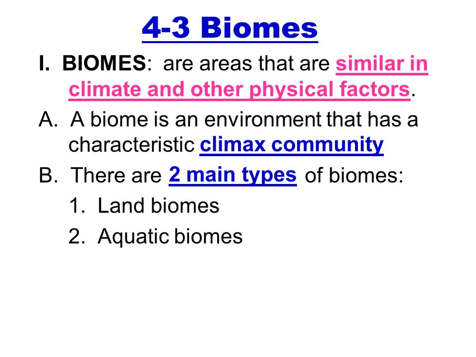 4-3 Biomes I. BIOMES: are areas that are similar in climate and other physical factors. A. A biome is an environment that has a characteristic.