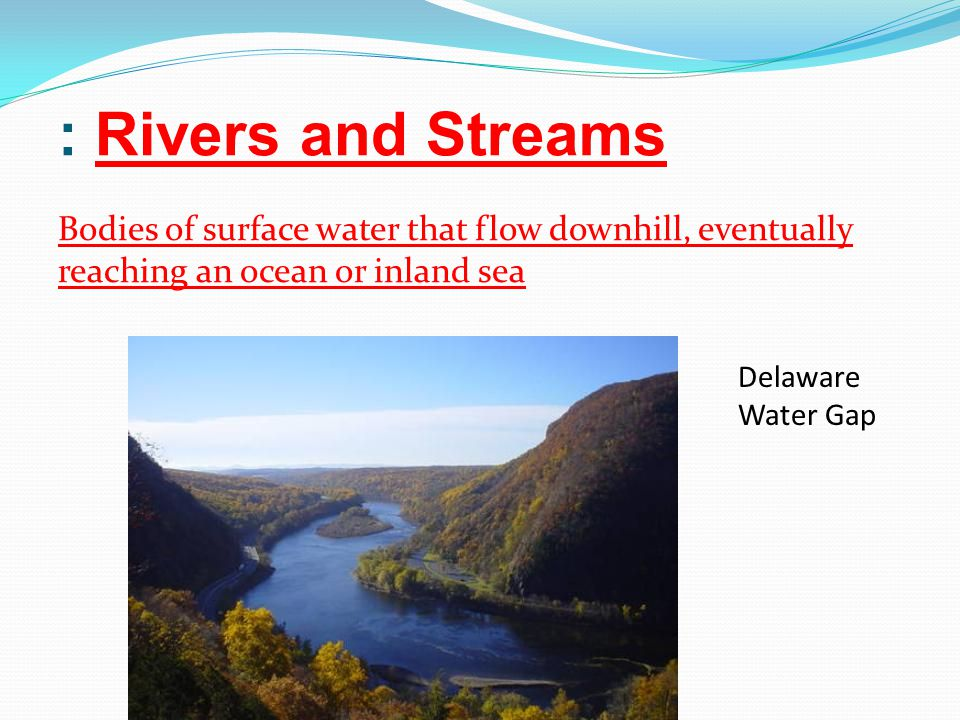 : Rivers and Streams Bodies of surface water that flow downhill, eventually reaching an ocean or inland sea.