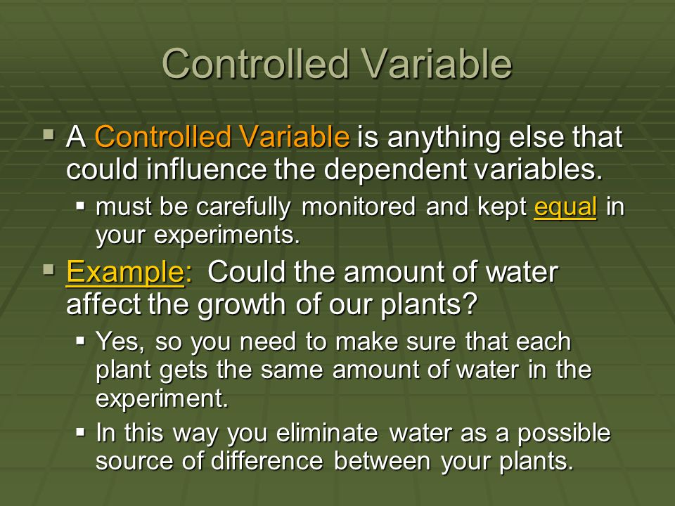 Controlled Variable A Controlled Variable is anything else that could influence the dependent variables.