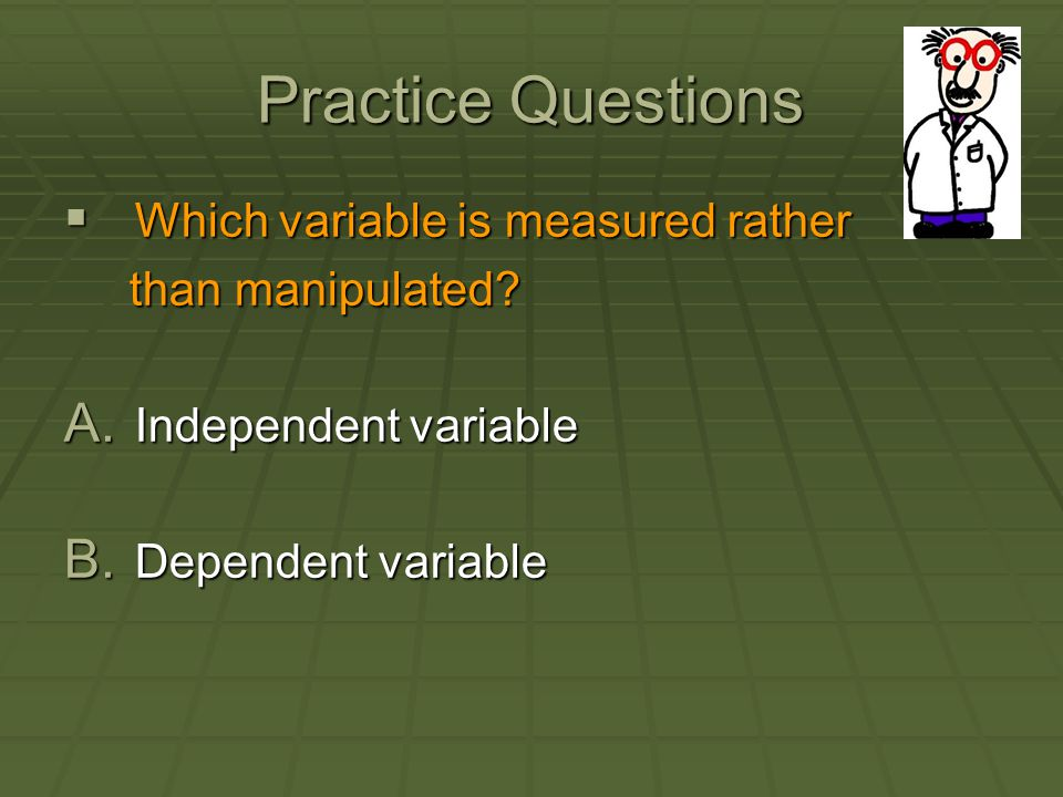 Practice Questions Which variable is measured rather than manipulated