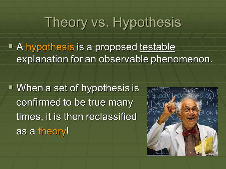 Theory vs. Hypothesis A hypothesis is a proposed testable explanation for an observable phenomenon.