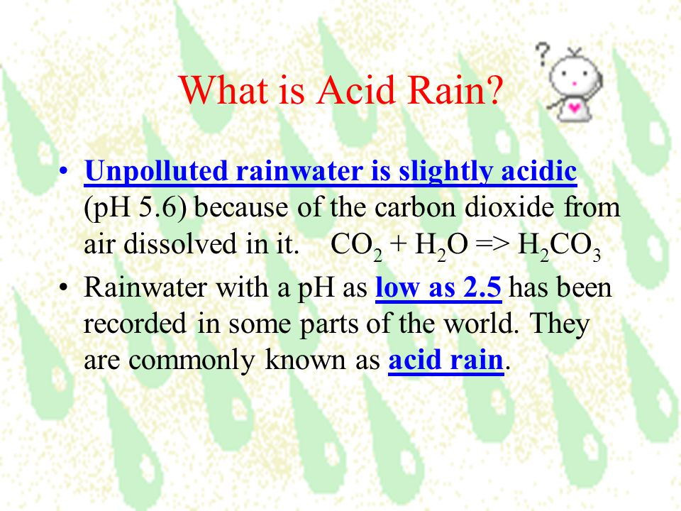 What is Acid Rain Unpolluted rainwater is slightly acidic (pH 5.6) because of the carbon dioxide from air dissolved in it. CO2 + H2O => H2CO3.