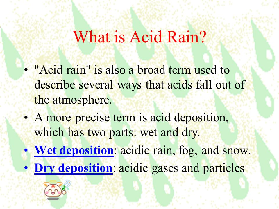 What is Acid Rain Acid rain is also a broad term used to describe several ways that acids fall out of the atmosphere.