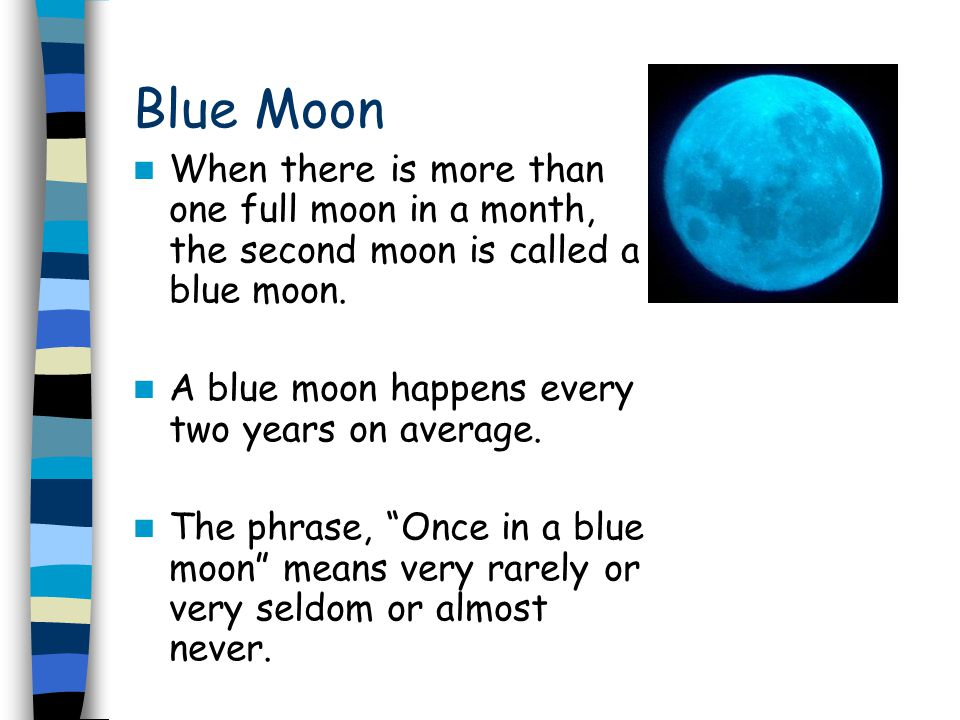 Blue Moon When there is more than one full moon in a month, the second moon is called a blue moon. A blue moon happens every two years on average.