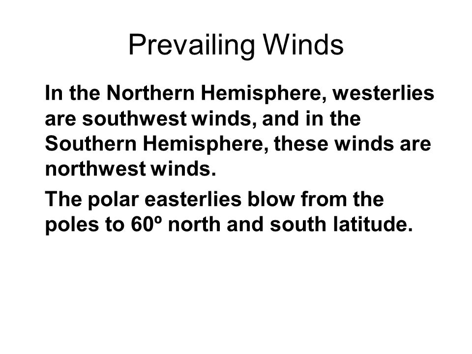 Prevailing Winds In the Northern Hemisphere, westerlies are southwest winds, and in the Southern Hemisphere, these winds are northwest winds.