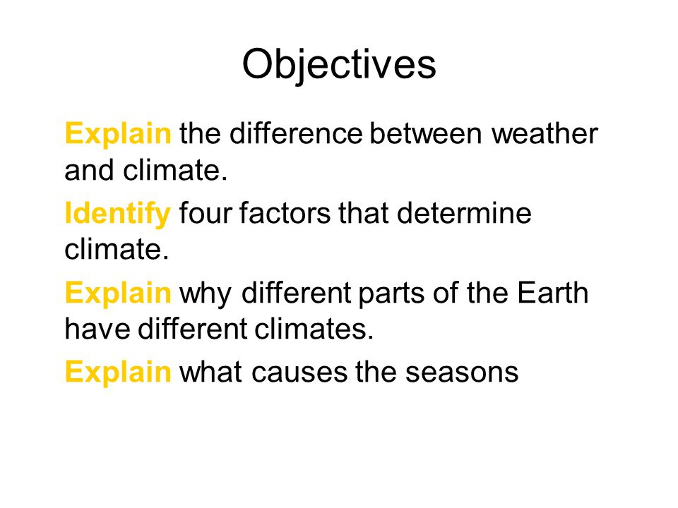 Objectives Explain the difference between weather and climate.