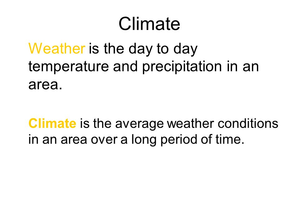 Climate Weather is the day to day temperature and precipitation in an area.