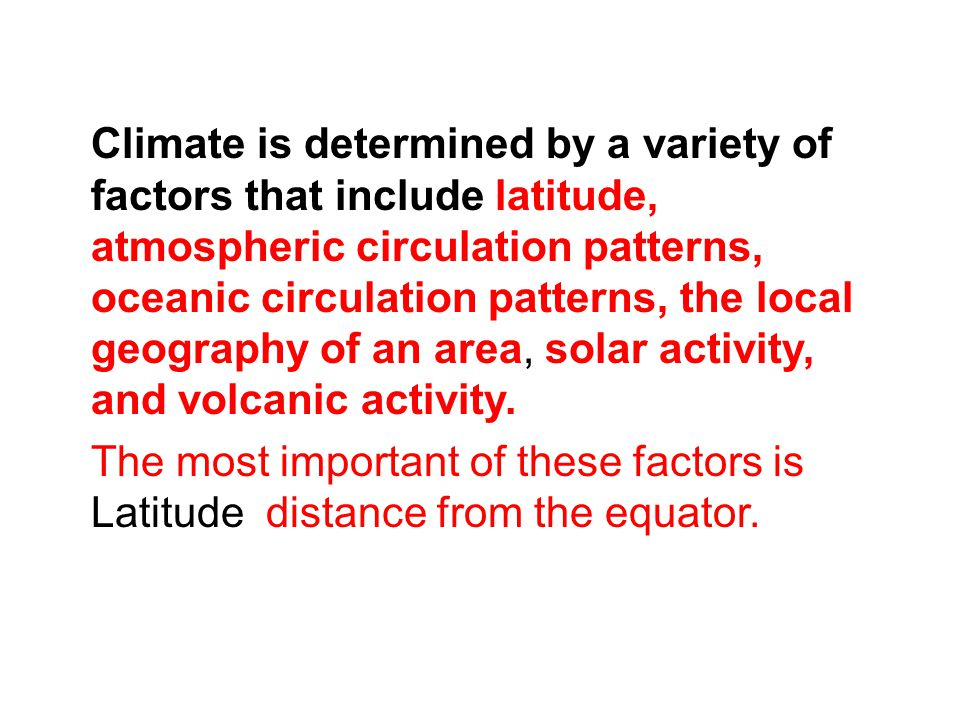 Climate is determined by a variety of factors that include latitude, atmospheric circulation patterns, oceanic circulation patterns, the local geography of an area, solar activity, and volcanic activity.