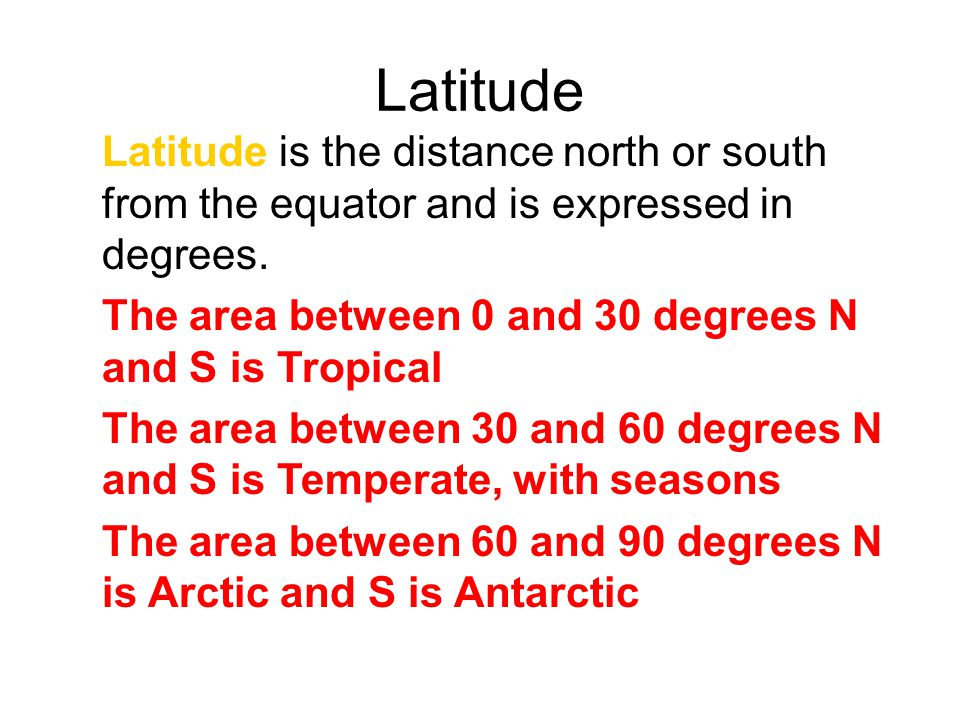 Latitude Latitude is the distance north or south from the equator and is expressed in degrees. The area between 0 and 30 degrees N and S is Tropical.