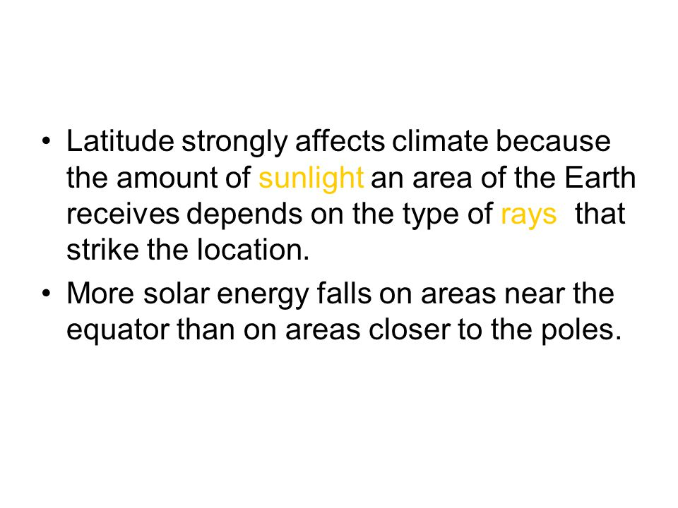 Latitude strongly affects climate because the amount of sunlight an area of the Earth receives depends on the type of rays that strike the location.
