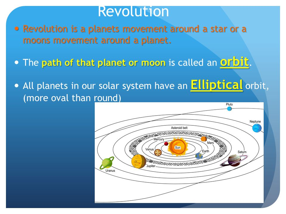 Revolution Revolution is a planets movement around a star or a moons movement around a planet. The path of that planet or moon is called an orbit.