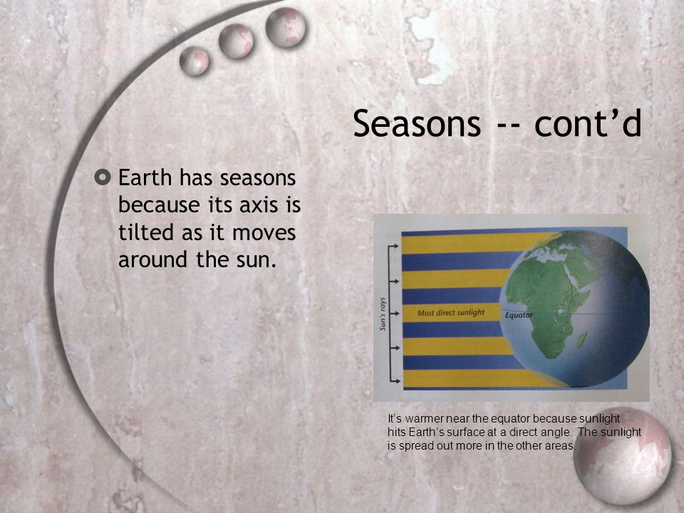 Seasons -- cont'd Earth has seasons because its axis is tilted as it moves around the sun. It's warmer near the equator because sunlight.