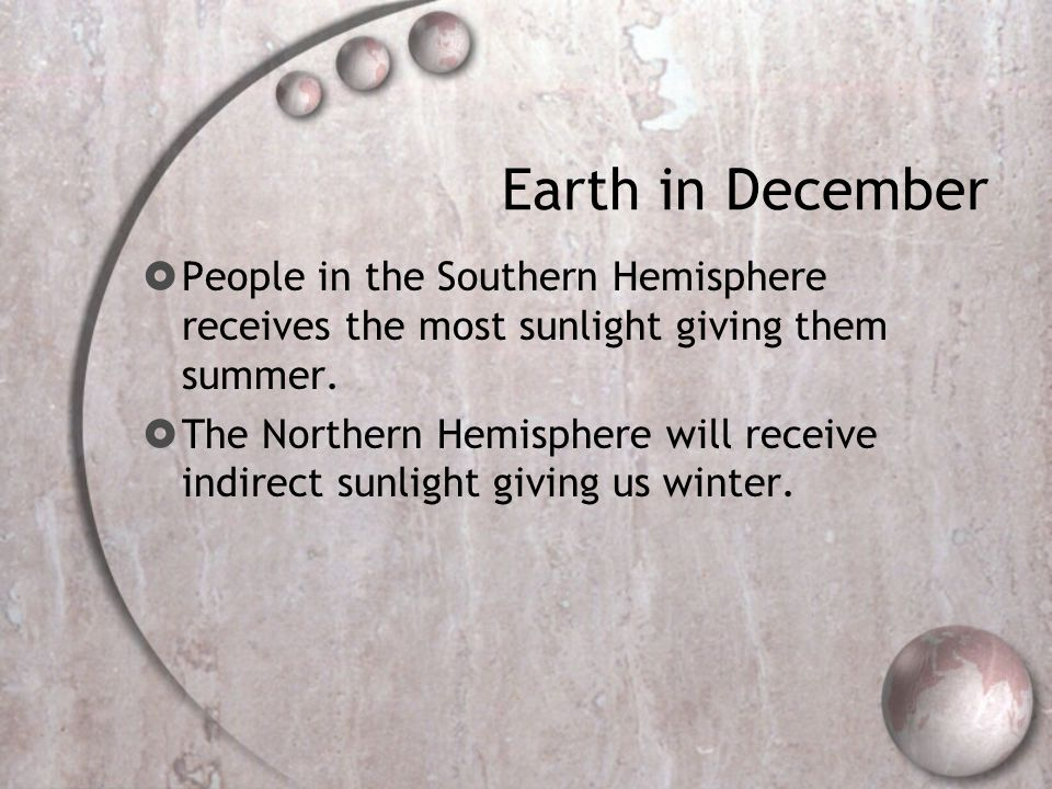 Earth in December People in the Southern Hemisphere receives the most sunlight giving them summer.