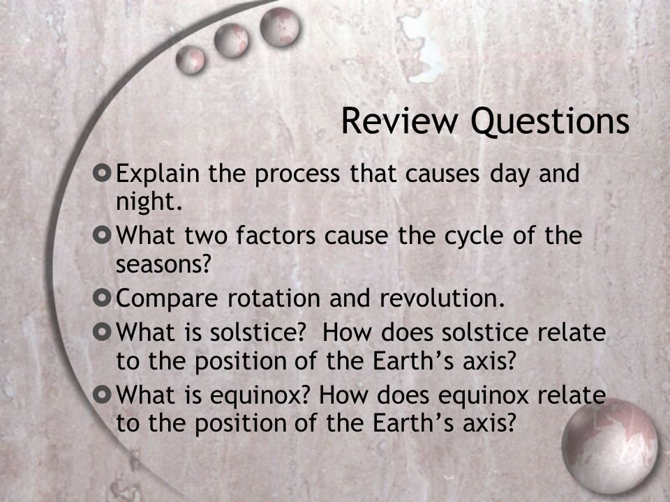 Review Questions Explain the process that causes day and night.