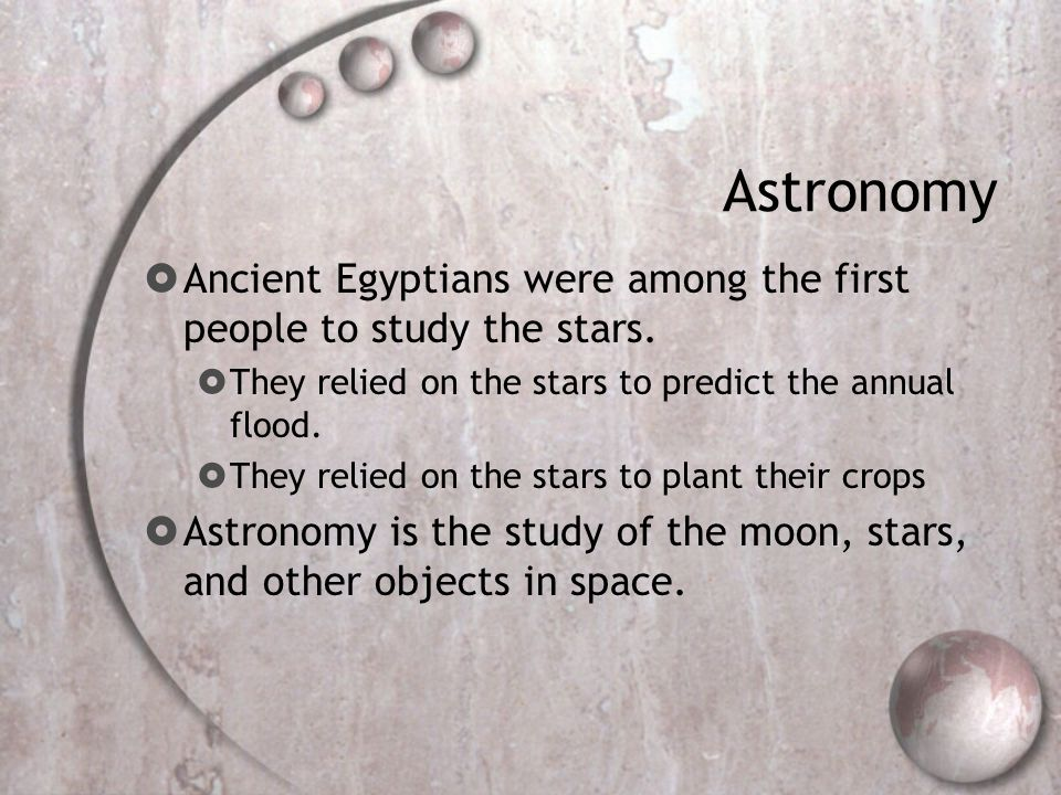 Astronomy Ancient Egyptians were among the first people to study the stars. They relied on the stars to predict the annual flood.
