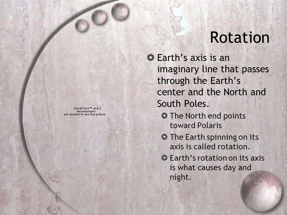 Rotation Earth's axis is an imaginary line that passes through the Earth's center and the North and South Poles.