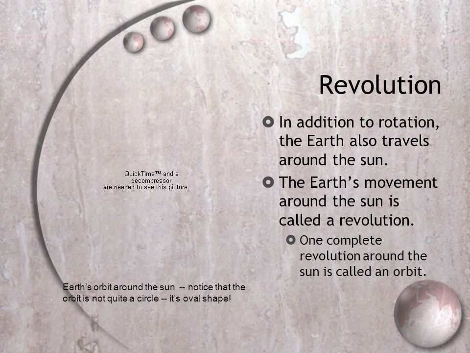 Revolution In addition to rotation, the Earth also travels around the sun. The Earth's movement around the sun is called a revolution.