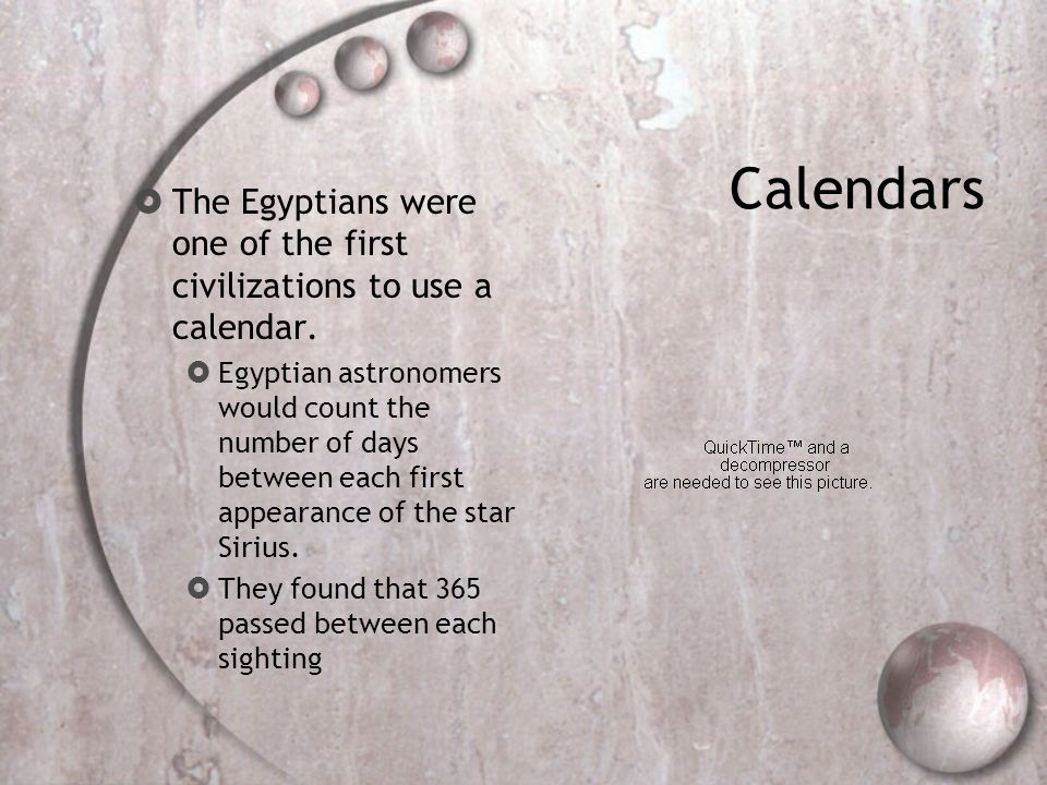 Calendars The Egyptians were one of the first civilizations to use a calendar.