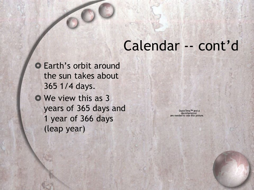 Calendar -- cont'd Earth's orbit around the sun takes about 365 1/4 days.