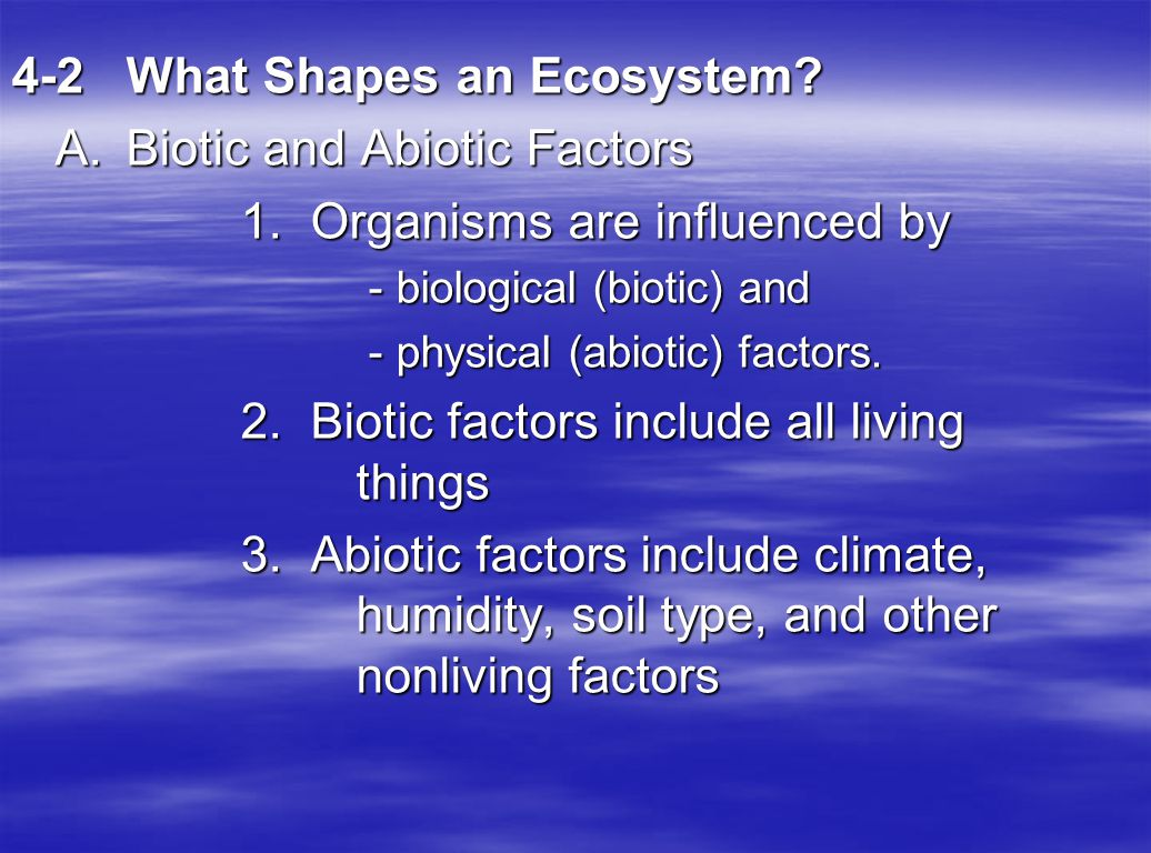 4-2 What Shapes an Ecosystem A. Biotic and Abiotic Factors