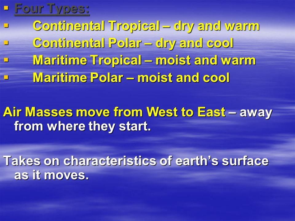 Four Types: Continental Tropical – dry and warm. Continental Polar – dry and cool. Maritime Tropical – moist and warm.