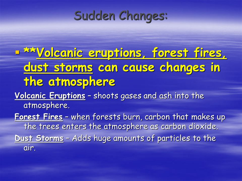 Sudden Changes: **Volcanic eruptions, forest fires, dust storms can cause changes in the atmosphere.