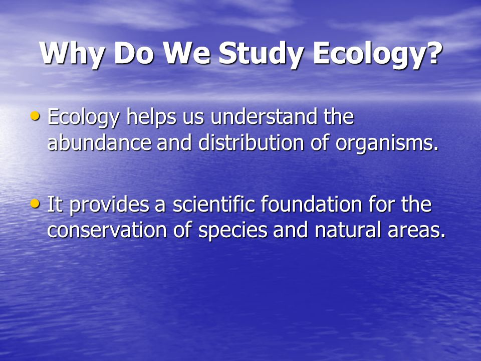Why Do We Study Ecology Ecology helps us understand the abundance and distribution of organisms.