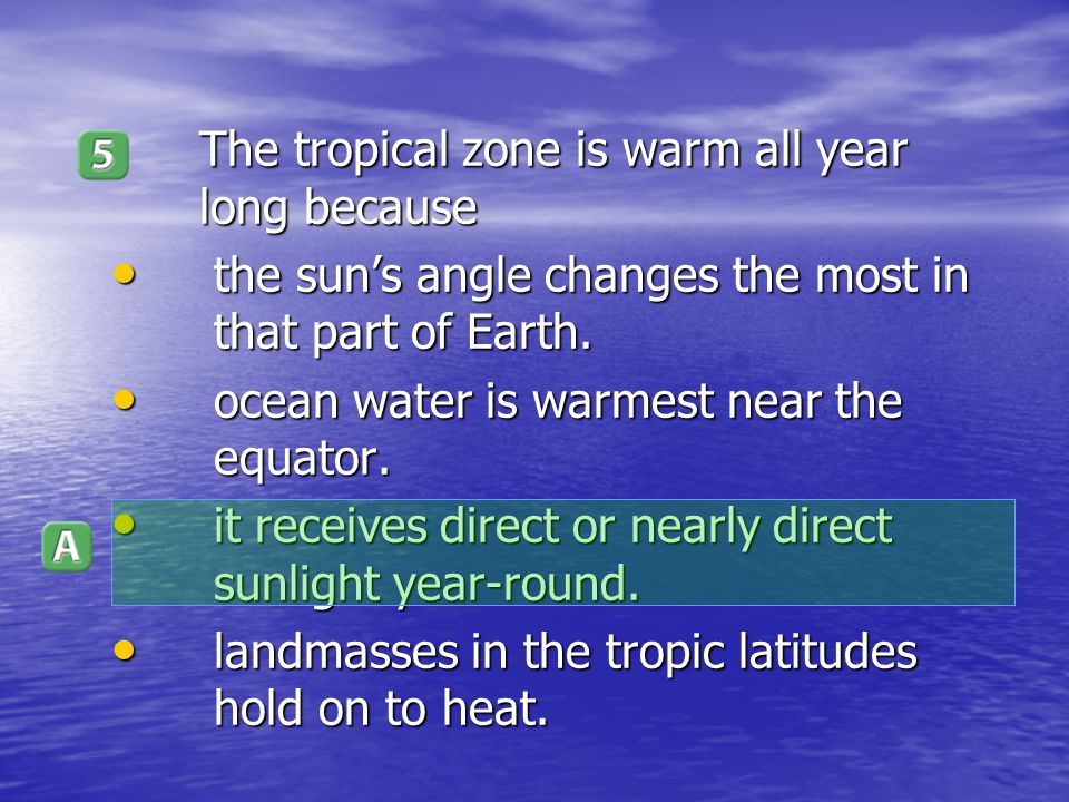 The tropical zone is warm all year long because