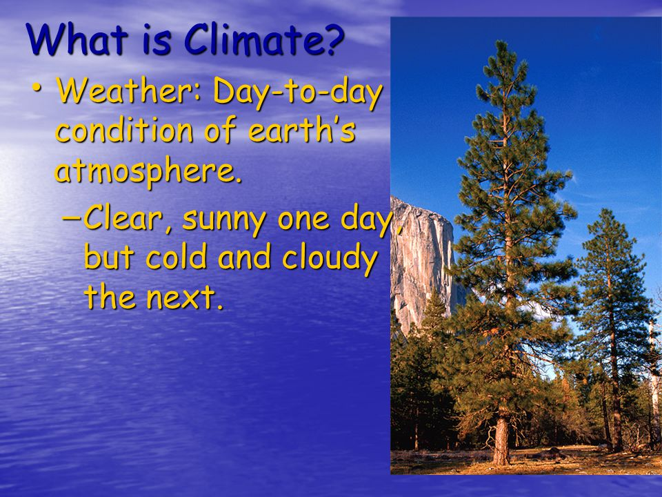 What is Climate Weather: Day-to-day condition of earth's atmosphere.