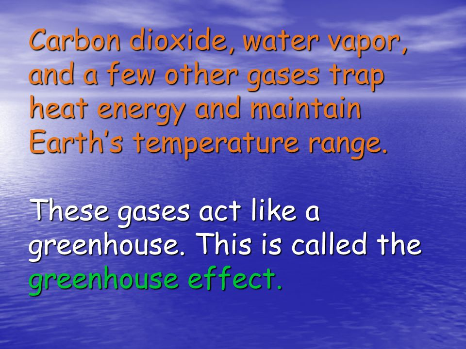 Carbon dioxide, water vapor, and a few other gases trap heat energy and maintain Earth's temperature range.