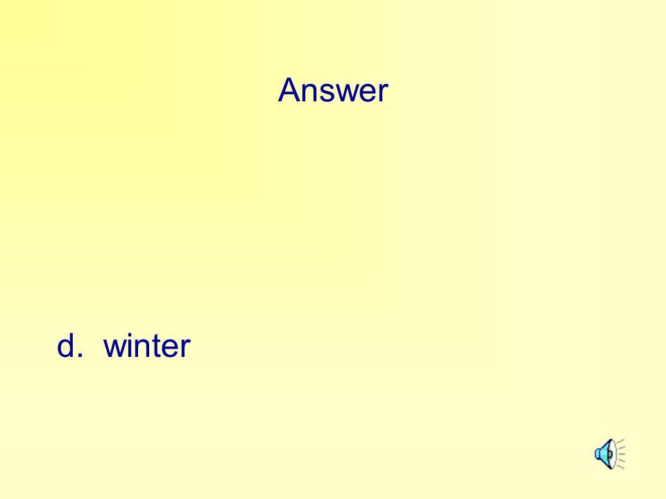 Answer d. winter
