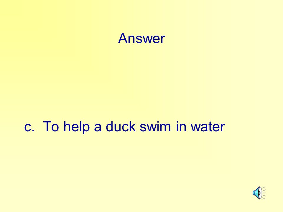 Answer c. To help a duck swim in water