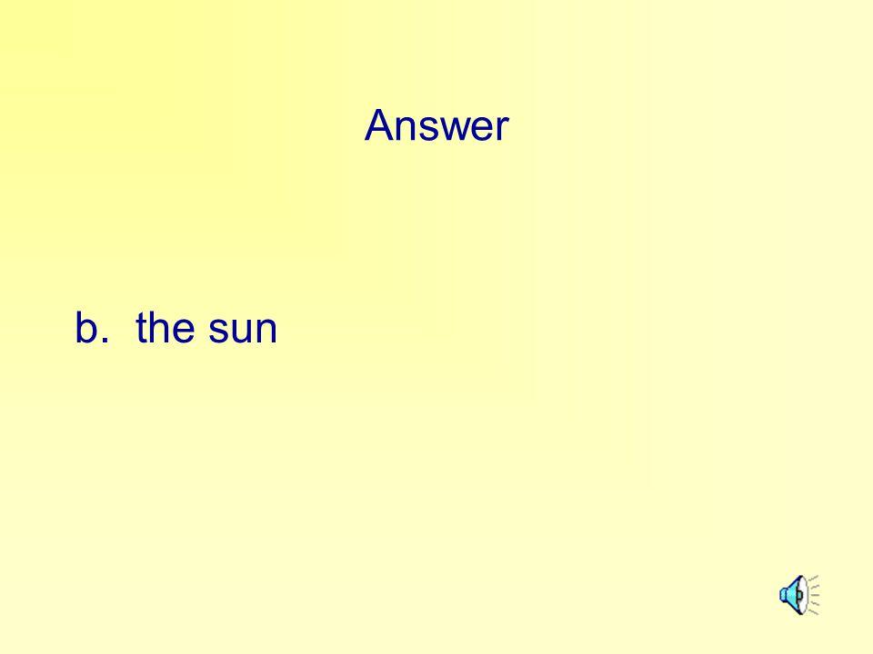 Answer b. the sun