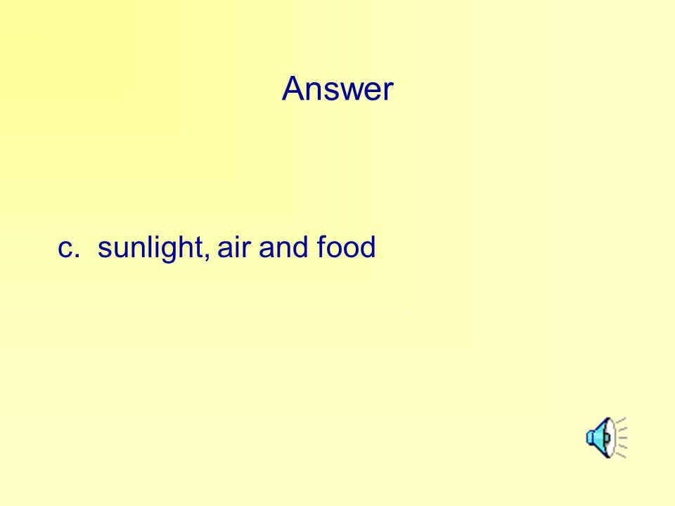 Answer c. sunlight, air and food
