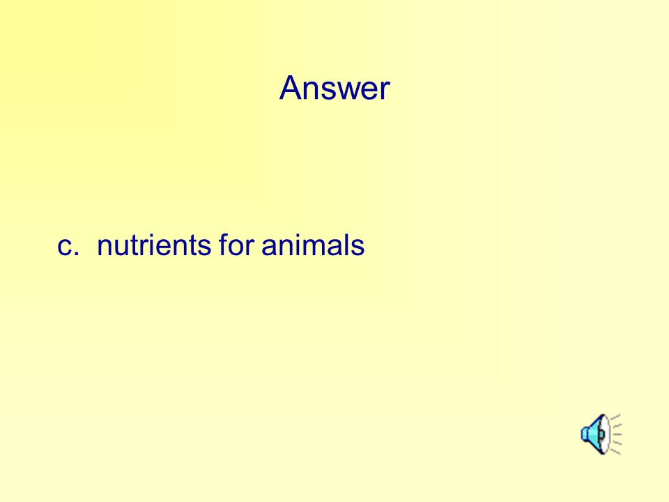 Answer c. nutrients for animals