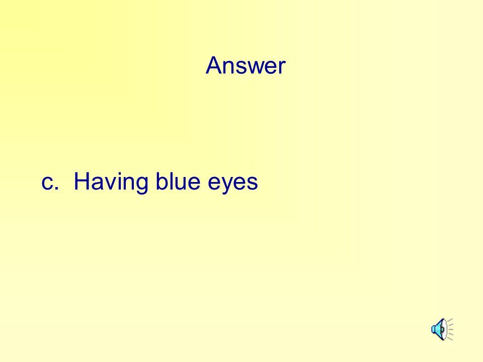 Answer c. Having blue eyes