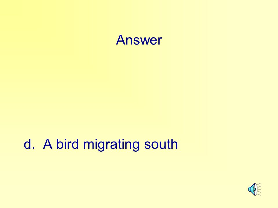 Answer d. A bird migrating south