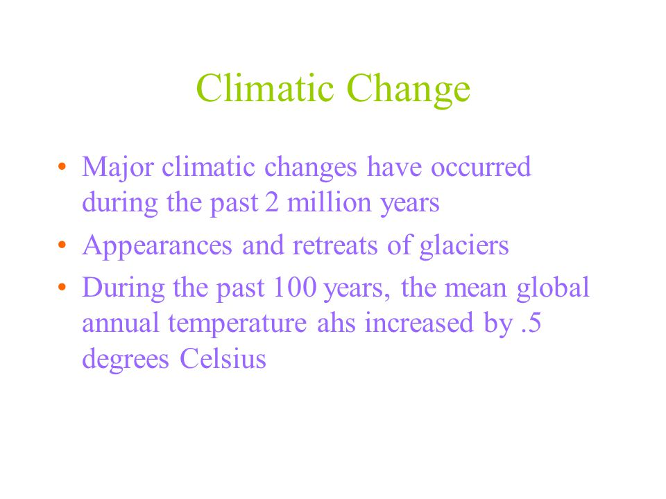 Climatic Change Major climatic changes have occurred during the past 2 million years. Appearances and retreats of glaciers.