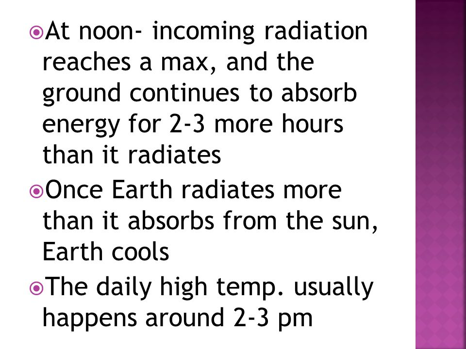 At noon- incoming radiation reaches a max, and the ground continues to absorb energy for 2-3 more hours than it radiates