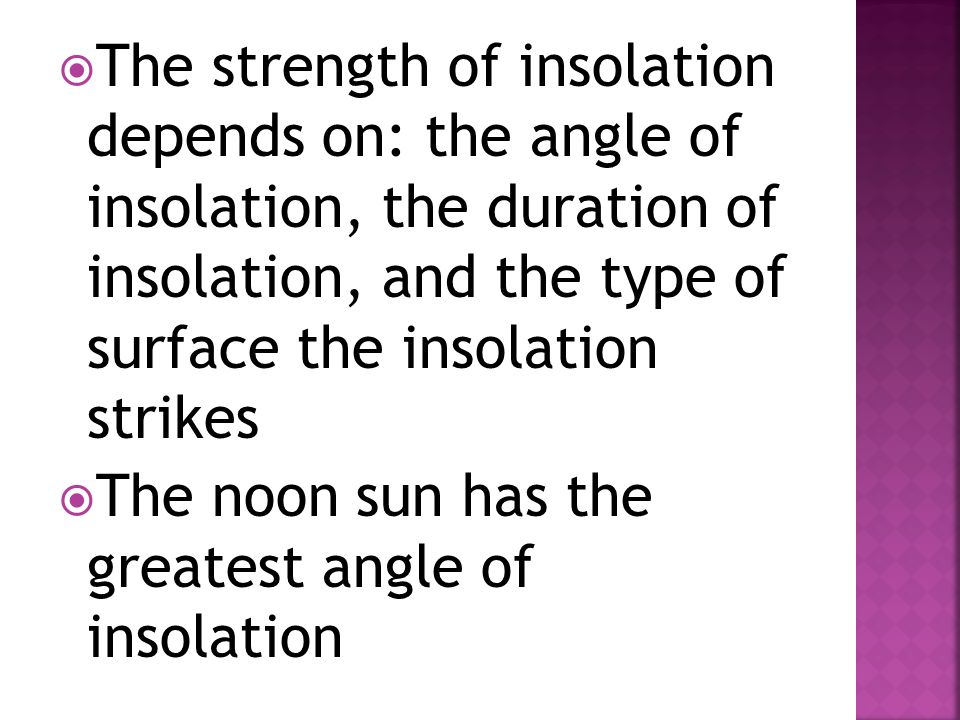 The strength of insolation depends on: the angle of insolation, the duration of insolation, and the type of surface the insolation strikes