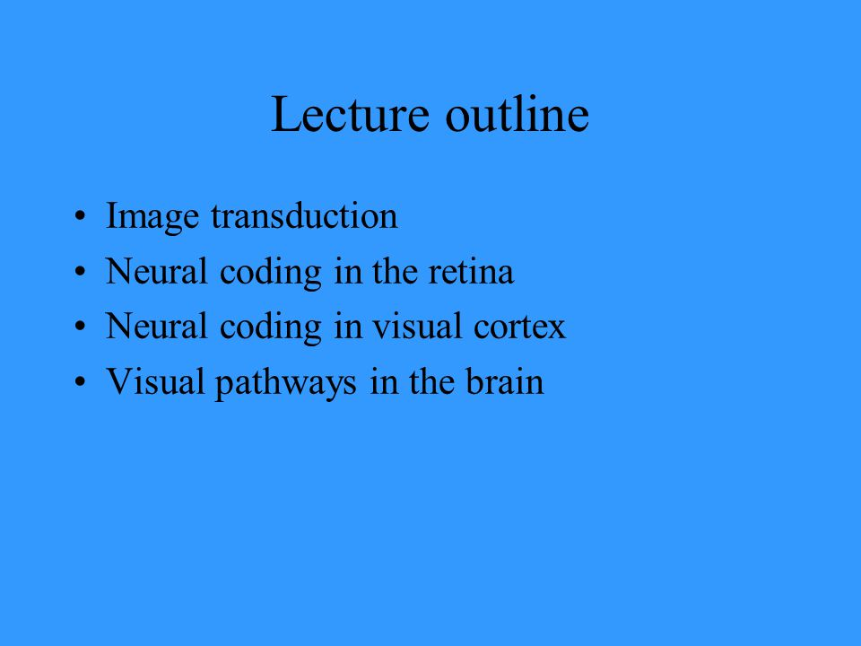 Lecture outline Image transduction Neural coding in the retina