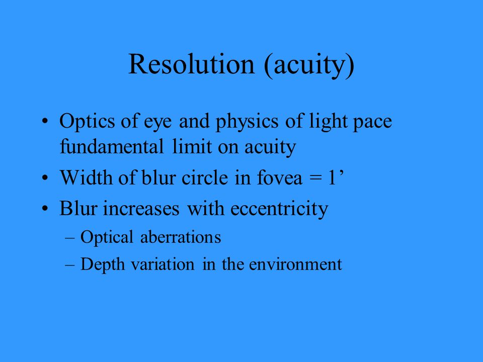 Resolution (acuity) Optics of eye and physics of light pace fundamental limit on acuity. Width of blur circle in fovea = 1'