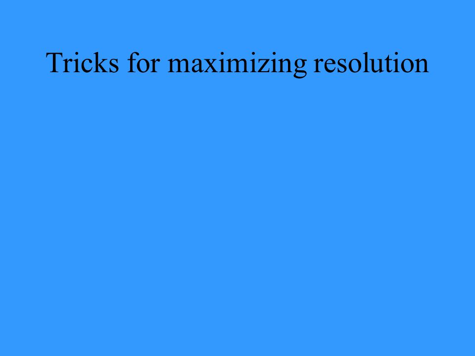 Tricks for maximizing resolution