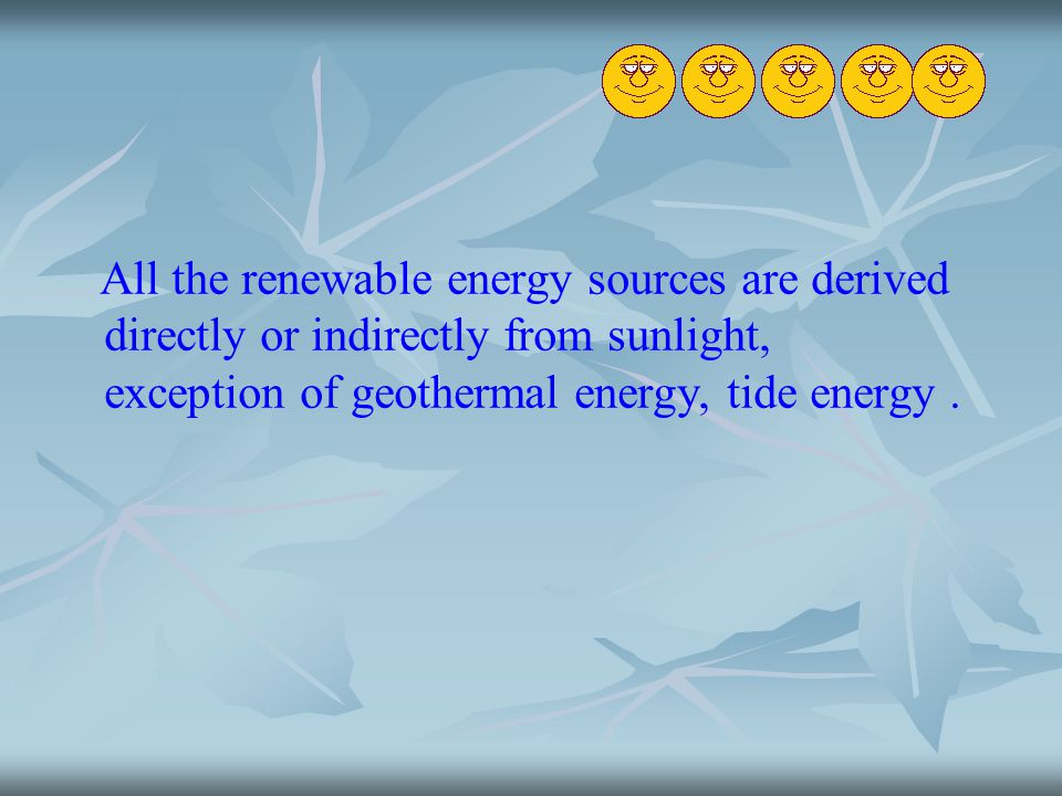 All the renewable energy sources are derived directly or indirectly from sunlight, exception of geothermal energy, tide energy .