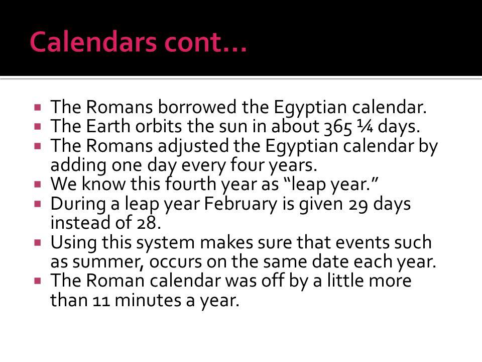 Calendars cont… The Romans borrowed the Egyptian calendar.